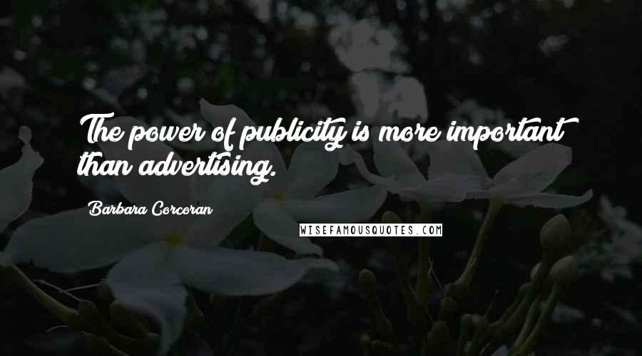 Barbara Corcoran quotes: The power of publicity is more important than advertising.