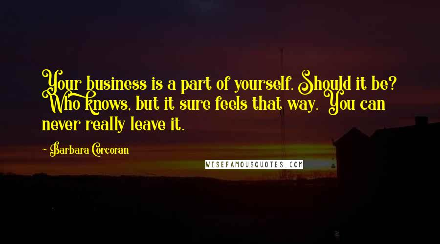 Barbara Corcoran quotes: Your business is a part of yourself. Should it be? Who knows, but it sure feels that way. You can never really leave it.