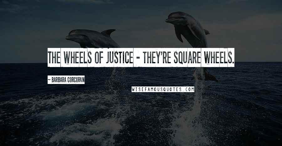 Barbara Corcoran quotes: The wheels of justice - they're square wheels.