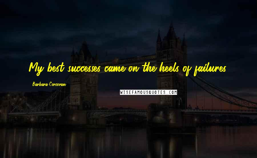 Barbara Corcoran quotes: My best successes came on the heels of failures.