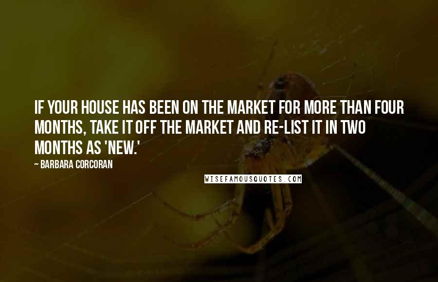 Barbara Corcoran quotes: If your house has been on the market for more than four months, take it off the market and re-list it in two months as 'new.'