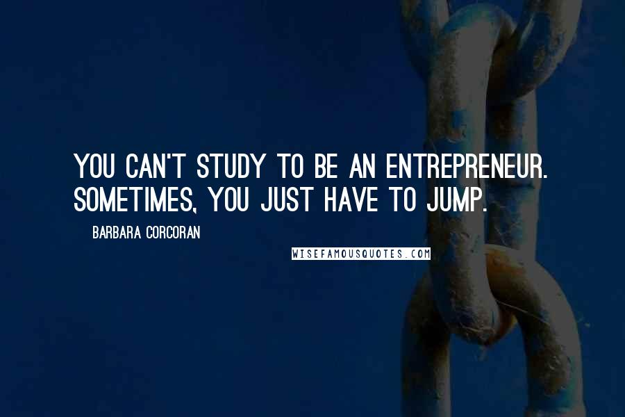 Barbara Corcoran quotes: You can't study to be an entrepreneur. Sometimes, you just have to jump.