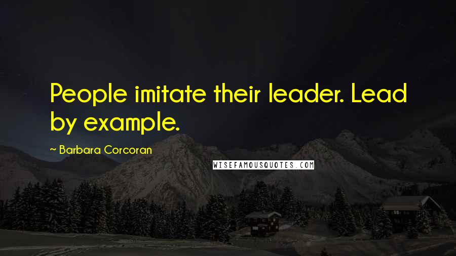 Barbara Corcoran quotes: People imitate their leader. Lead by example.