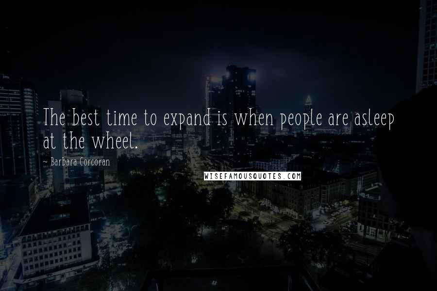 Barbara Corcoran quotes: The best time to expand is when people are asleep at the wheel.