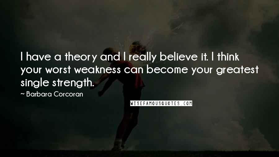 Barbara Corcoran quotes: I have a theory and I really believe it. I think your worst weakness can become your greatest single strength.