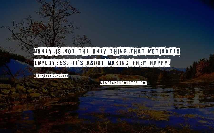 Barbara Corcoran quotes: Money is not the only thing that motivates employees. It's about making them happy.