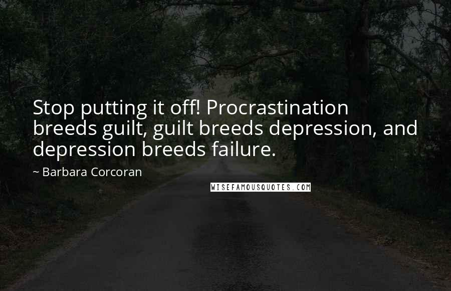 Barbara Corcoran quotes: Stop putting it off! Procrastination breeds guilt, guilt breeds depression, and depression breeds failure.