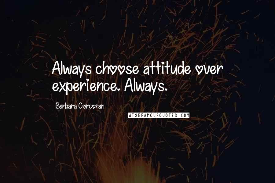 Barbara Corcoran quotes: Always choose attitude over experience. Always.