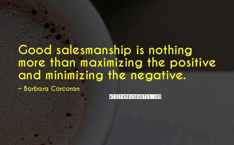 Barbara Corcoran quotes: Good salesmanship is nothing more than maximizing the positive and minimizing the negative.
