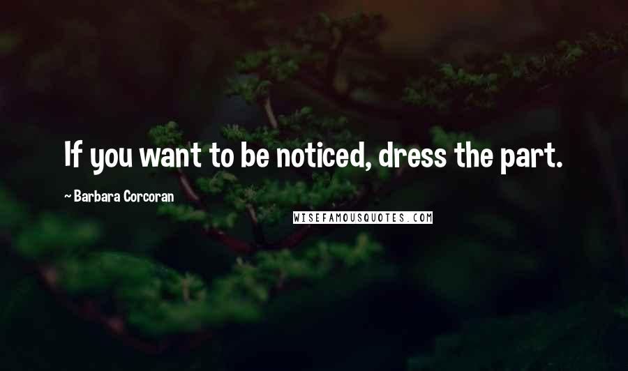 Barbara Corcoran quotes: If you want to be noticed, dress the part.