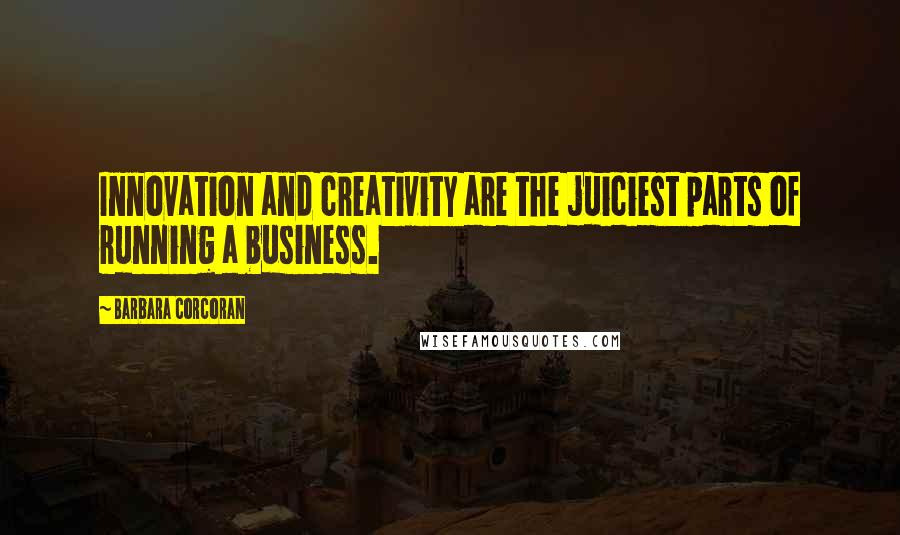 Barbara Corcoran quotes: Innovation and creativity are the juiciest parts of running a business.