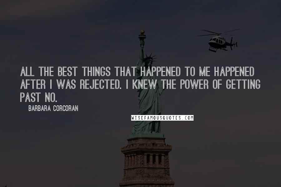 Barbara Corcoran quotes: All the best things that happened to me happened after I was rejected. I knew the power of getting past no.