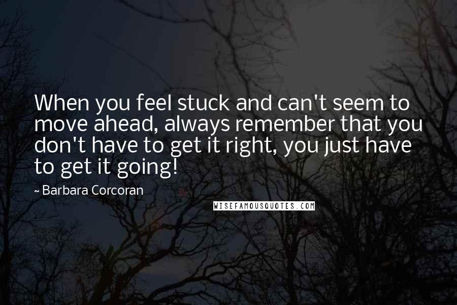 Barbara Corcoran quotes: When you feel stuck and can't seem to move ahead, always remember that you don't have to get it right, you just have to get it going!