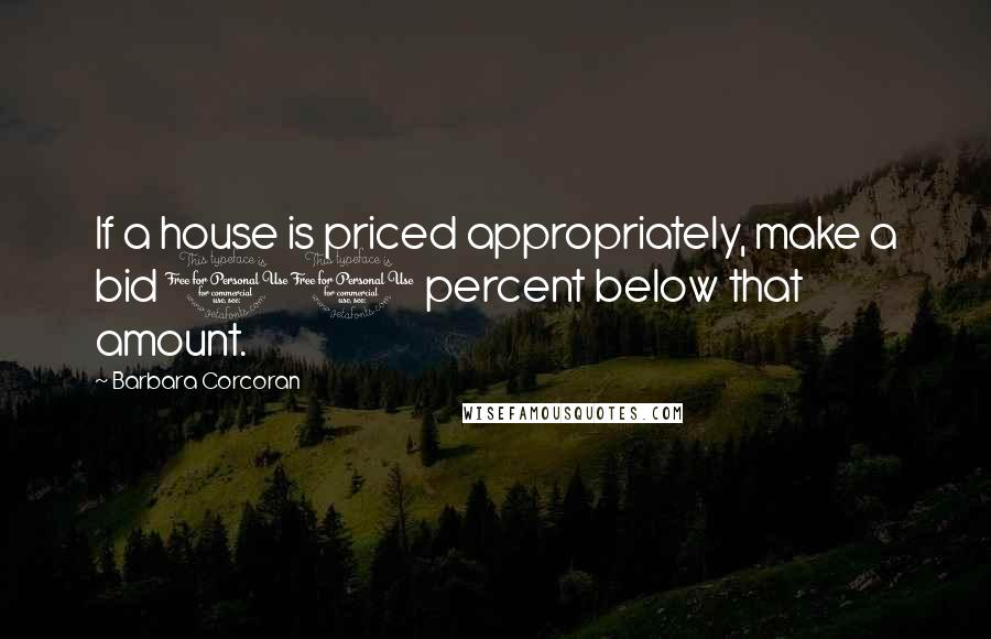 Barbara Corcoran quotes: If a house is priced appropriately, make a bid 10 percent below that amount.