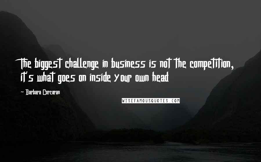Barbara Corcoran quotes: The biggest challenge in business is not the competition, it's what goes on inside your own head
