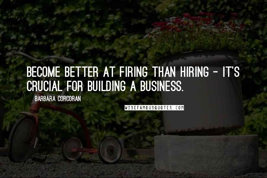 Barbara Corcoran quotes: Become better at firing than hiring - it's crucial for building a business.