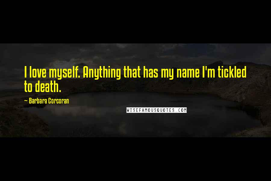 Barbara Corcoran quotes: I love myself. Anything that has my name I'm tickled to death.