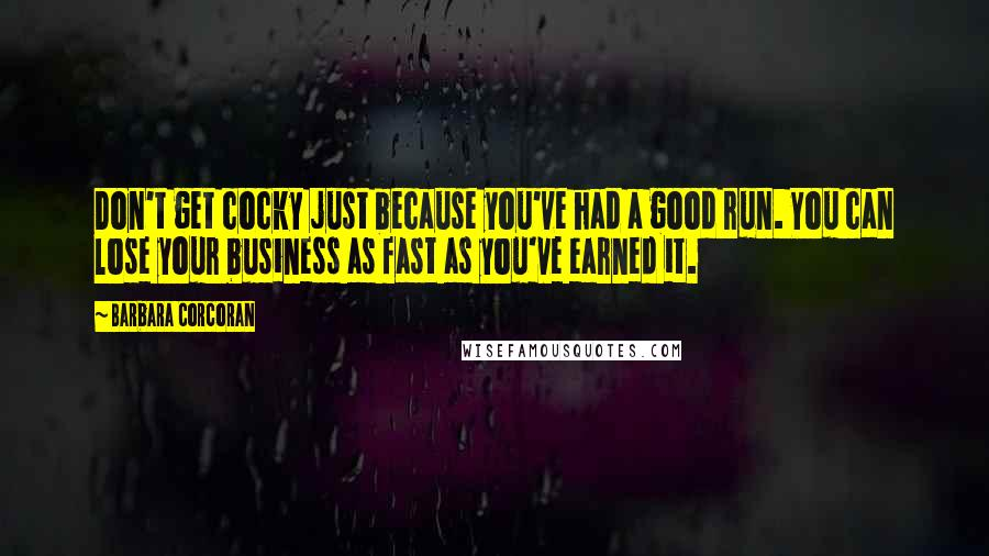 Barbara Corcoran quotes: Don't get cocky just because you've had a good run. You can lose your business as fast as you've earned it.
