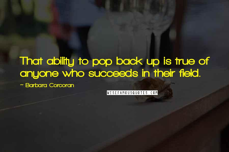 Barbara Corcoran quotes: That ability to pop back up is true of anyone who succeeds in their field.