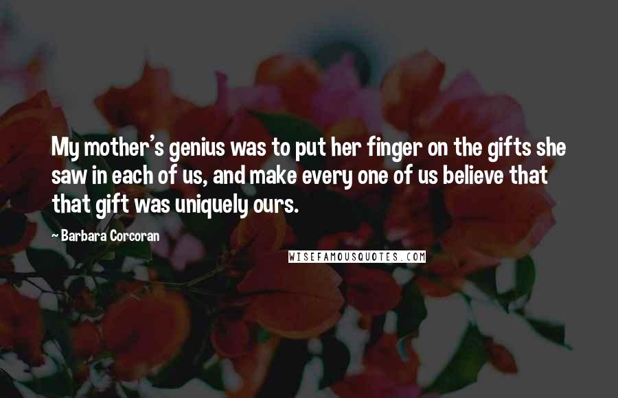 Barbara Corcoran quotes: My mother's genius was to put her finger on the gifts she saw in each of us, and make every one of us believe that that gift was uniquely ours.