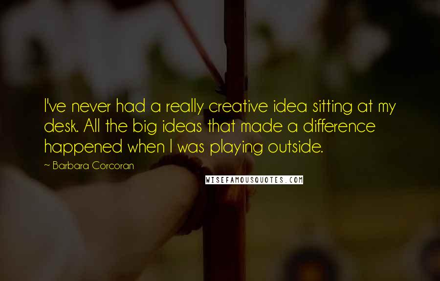 Barbara Corcoran quotes: I've never had a really creative idea sitting at my desk. All the big ideas that made a difference happened when I was playing outside.