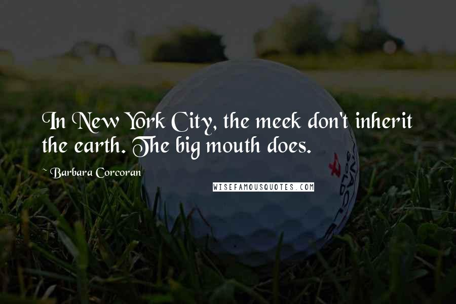 Barbara Corcoran quotes: In New York City, the meek don't inherit the earth. The big mouth does.