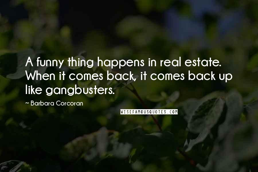 Barbara Corcoran quotes: A funny thing happens in real estate. When it comes back, it comes back up like gangbusters.