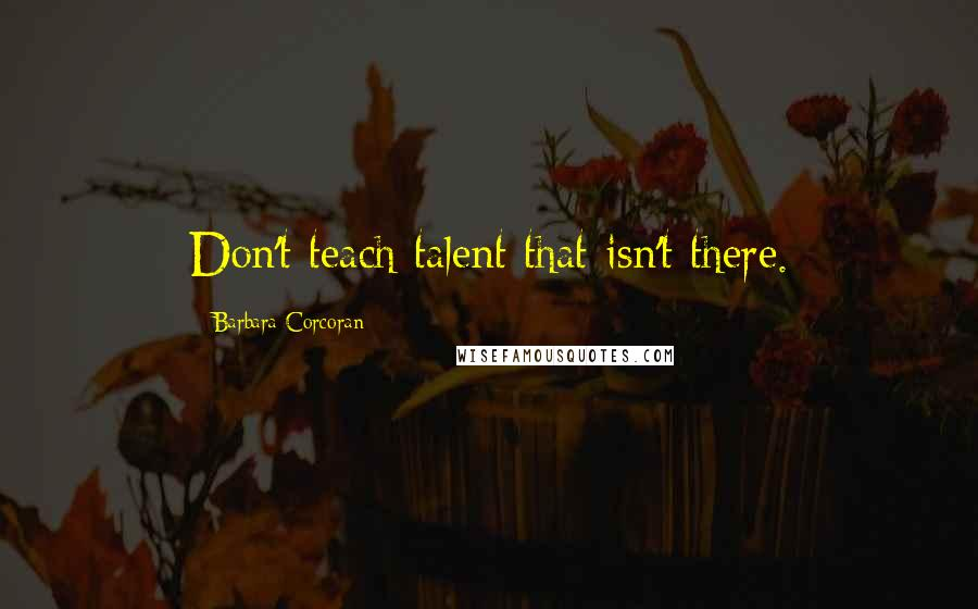 Barbara Corcoran quotes: Don't teach talent that isn't there.