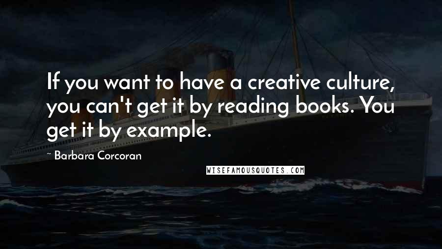 Barbara Corcoran quotes: If you want to have a creative culture, you can't get it by reading books. You get it by example.