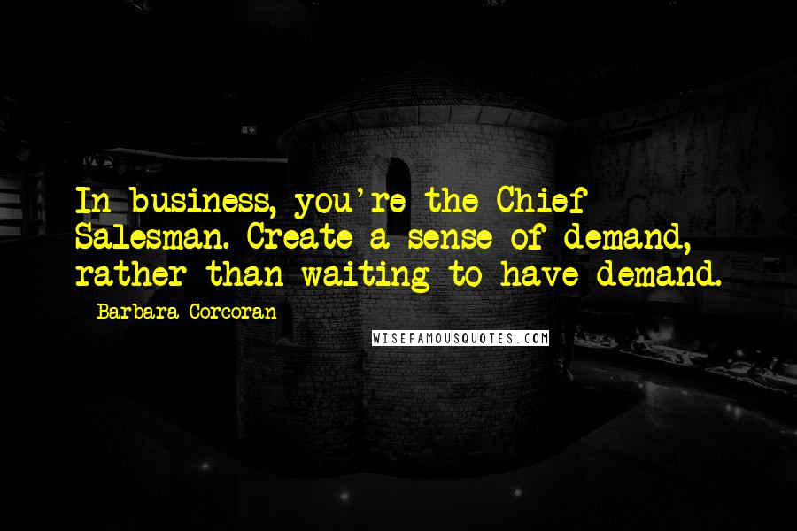 Barbara Corcoran quotes: In business, you're the Chief Salesman. Create a sense of demand, rather than waiting to have demand.