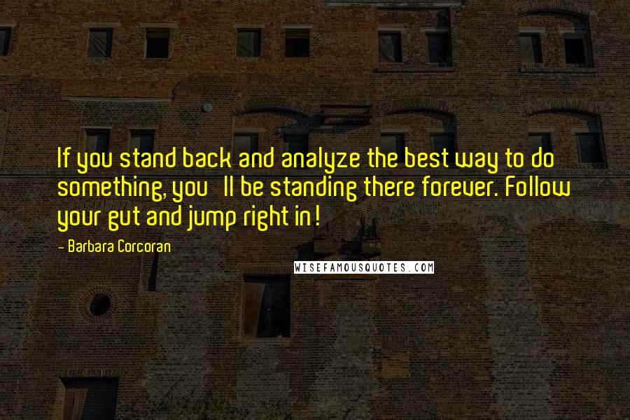 Barbara Corcoran quotes: If you stand back and analyze the best way to do something, you'll be standing there forever. Follow your gut and jump right in!