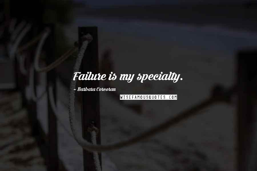 Barbara Corcoran quotes: Failure is my specialty.