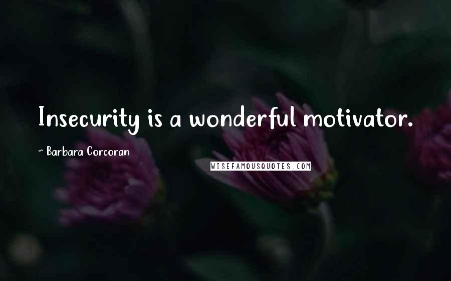 Barbara Corcoran quotes: Insecurity is a wonderful motivator.