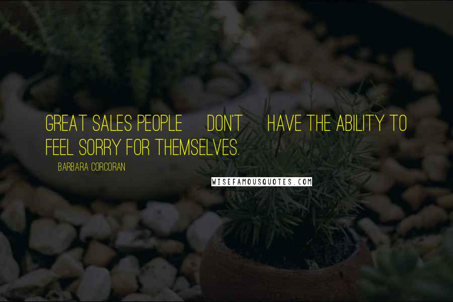 Barbara Corcoran quotes: Great sales people [don't] have the ability to feel sorry for themselves.