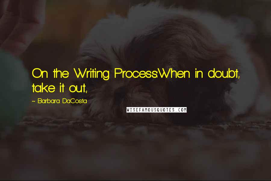 Barbara DaCosta quotes: On the Writing Process:When in doubt, take it out.,