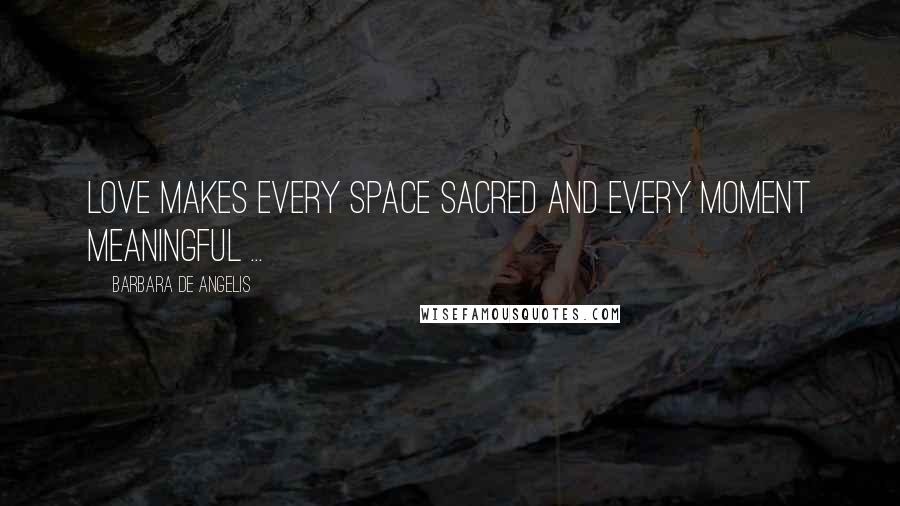 Barbara De Angelis quotes: Love makes every space sacred and every moment meaningful ...