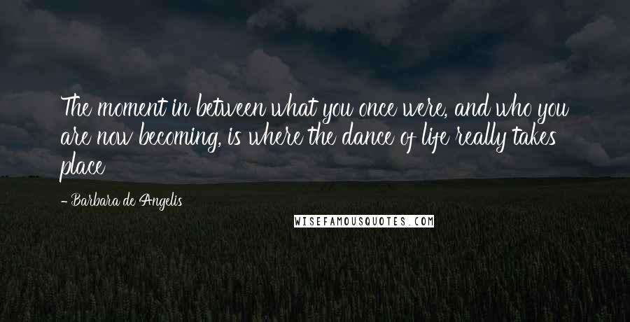 Barbara De Angelis quotes: The moment in between what you once were, and who you are now becoming, is where the dance of life really takes place