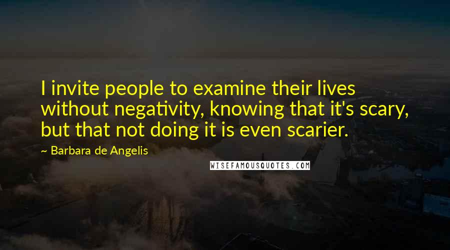 Barbara De Angelis quotes: I invite people to examine their lives without negativity, knowing that it's scary, but that not doing it is even scarier.
