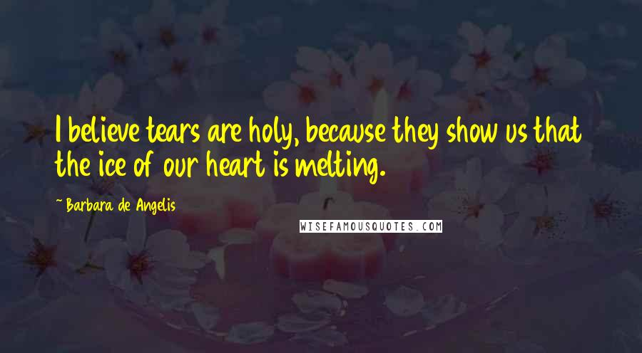 Barbara De Angelis quotes: I believe tears are holy, because they show us that the ice of our heart is melting.