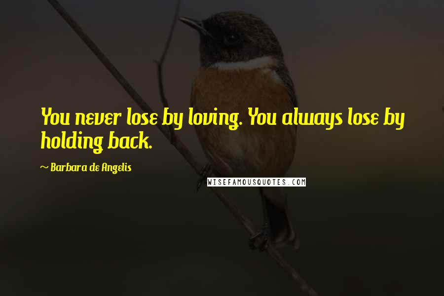 Barbara De Angelis quotes: You never lose by loving. You always lose by holding back.