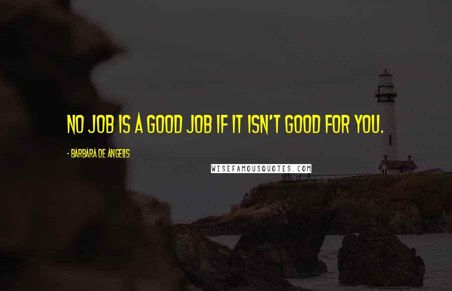 Barbara De Angelis quotes: No job is a good job if it isn't good for you.