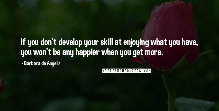 Barbara De Angelis quotes: If you don't develop your skill at enjoying what you have, you won't be any happier when you get more.