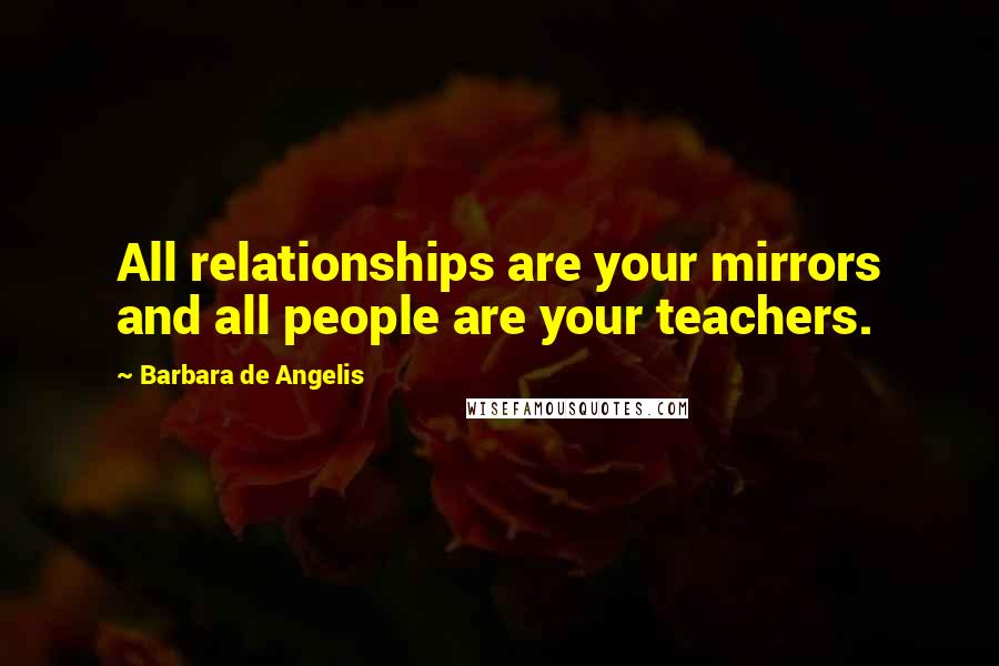 Barbara De Angelis quotes: All relationships are your mirrors and all people are your teachers.
