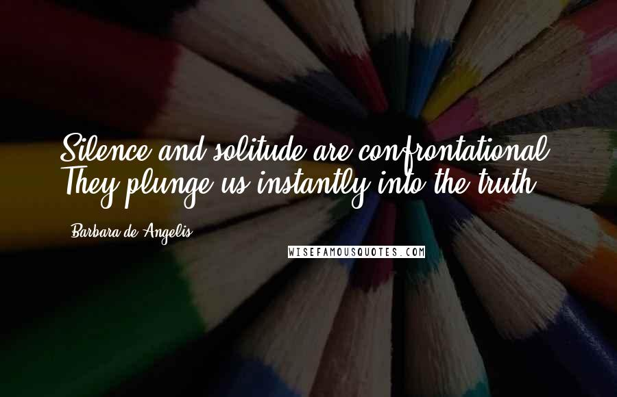 Barbara De Angelis quotes: Silence and solitude are confrontational. They plunge us instantly into the truth.