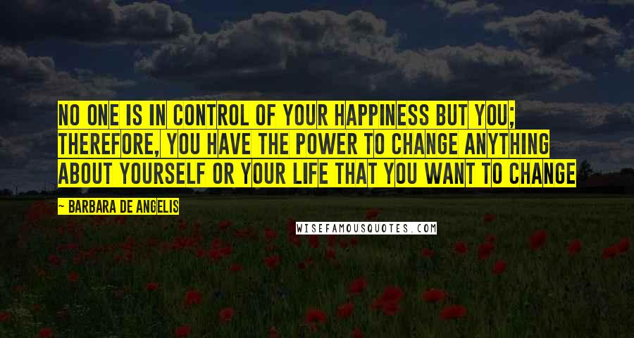 Barbara De Angelis quotes: No one is in control of your happiness but you; therefore, you have the power to change anything about yourself or your life that you want to change