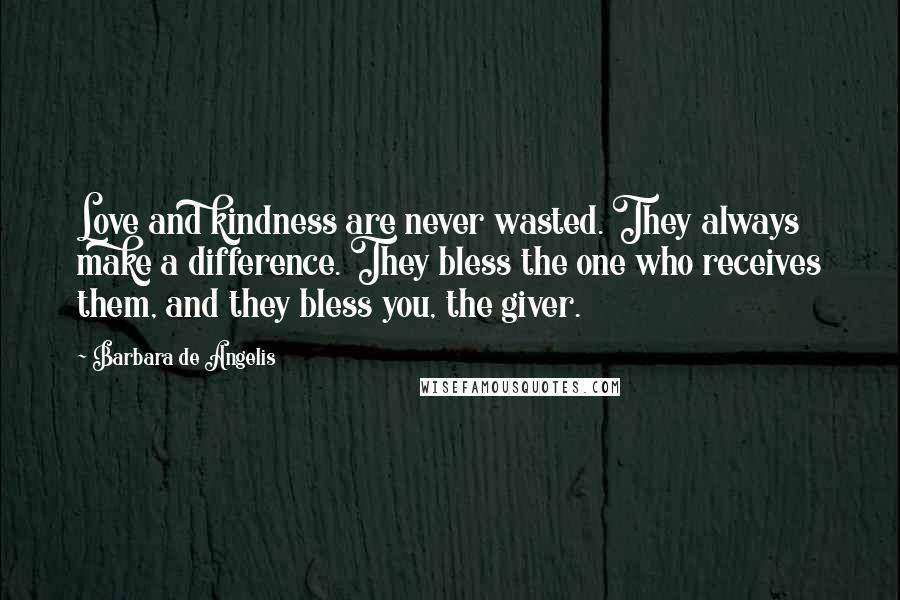 Barbara De Angelis quotes: Love and kindness are never wasted. They always make a difference. They bless the one who receives them, and they bless you, the giver.