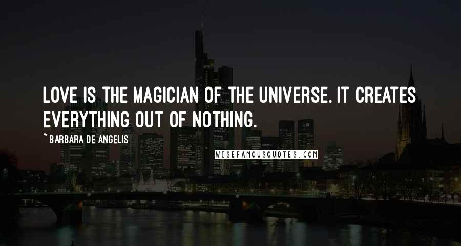 Barbara De Angelis quotes: Love is the magician of the universe. It creates everything out of nothing.