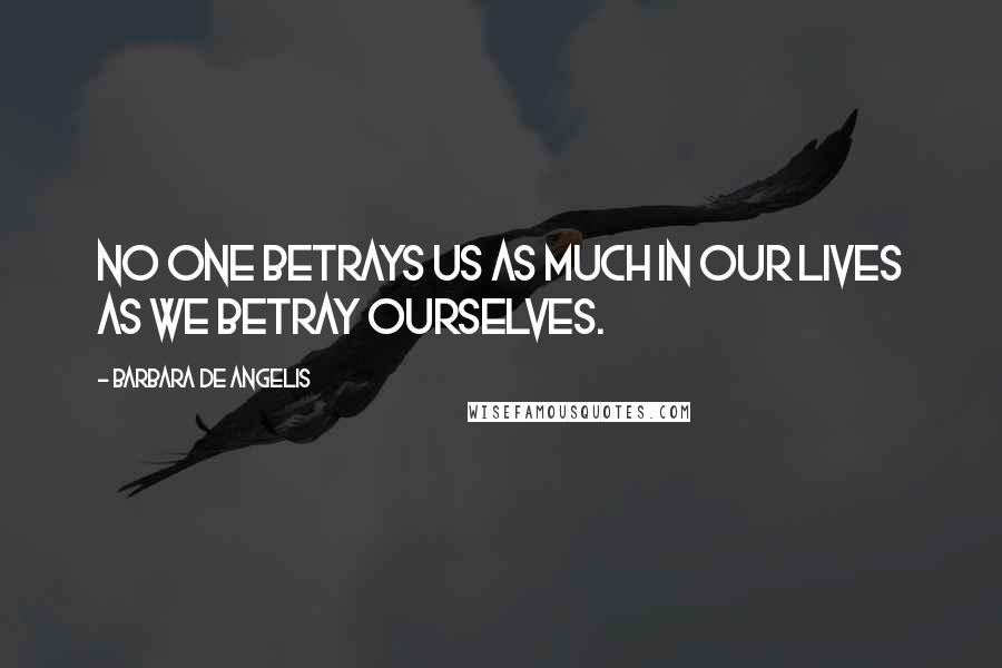 Barbara De Angelis quotes: No one betrays us as much in our lives as we betray ourselves.