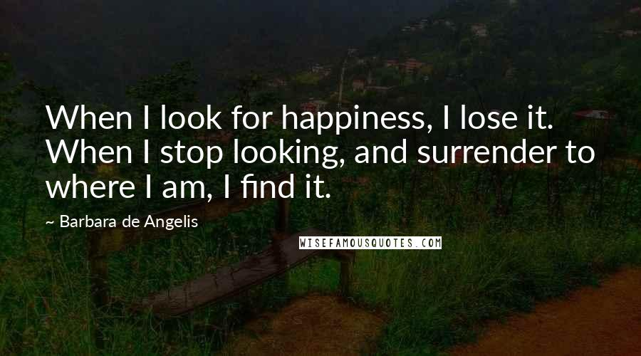 Barbara De Angelis quotes: When I look for happiness, I lose it. When I stop looking, and surrender to where I am, I find it.