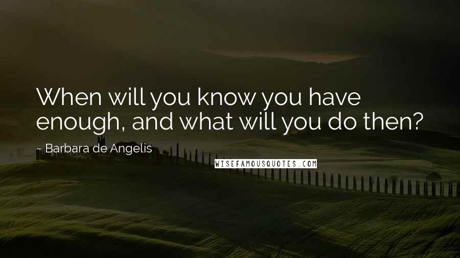 Barbara De Angelis quotes: When will you know you have enough, and what will you do then?